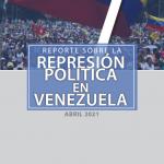 REPORTE SOBRE LA REPRESIÓN EN VENEZUELA. ABRIL 2021